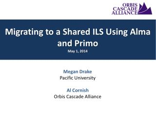 Megan Drake Pacific University Al Cornish Orbis  Cascade Alliance