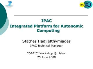 IPAC Integrated Platform for Autonomic Computing Stathes Hadjiefthymiades  IPAC Technical Manager