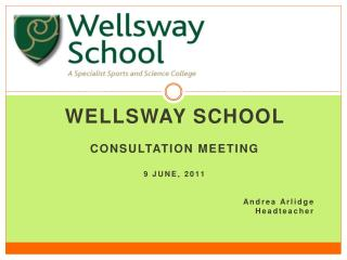 Wellsway School   CONSULTATION Meeting  9 jUNE, 2011      Andrea Arlidge  Headteacher