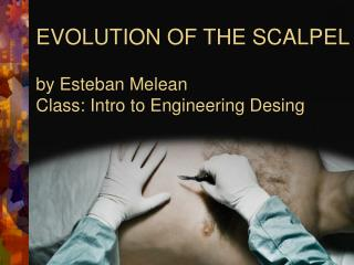 EVOLUTION OF THE SCALPEL by Esteban Melean Class: Intro to Engineering Desing