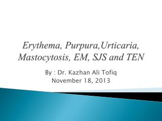 Erythema,  Purpura,Urticaria ,  Mastocytosis ,  EM ,  SJS  and TEN
