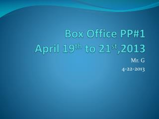 Box Office PP#1 April 19 th  to 21 st ,2013