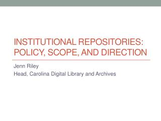 Institutional Repositories:  Policy, Scope, and direction
