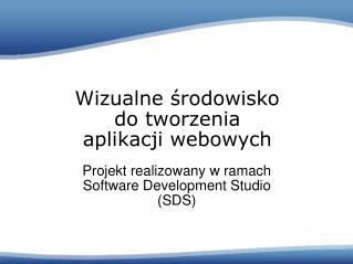 Projekt realizowany w ramach  Software Develop ment  Studio  (SDS)