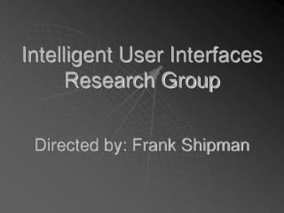Intelligent User Interfaces Research Group Directed by: Frank Shipman