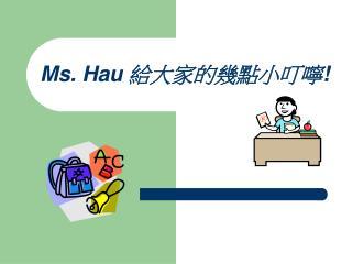 Ms. Hau  給大家的幾點小叮嚀 !