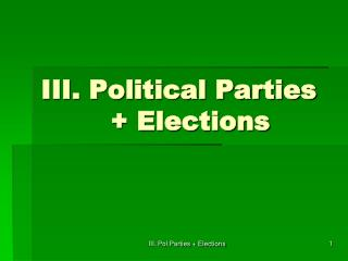 III. Political Parties 		+ Elections