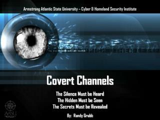 Covert Channels The Silence Must be Heard The Hidden Must be Seen The Secrets Must be Revealed