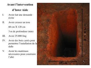 Avant l'intervention  d'Inter Aide Avoir fait une demande écrite Avoir creuser un trou
