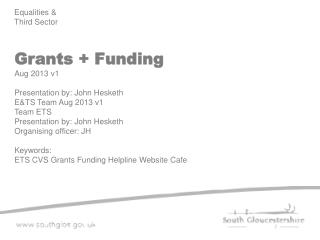 Grants + Funding Aug 2013 v1 Presentation by: John Hesketh E&TS Team Aug 2013 v1 Team ETS