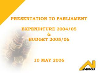 PRESENTATION TO PARLIAMENT EXPENDITURE 2004/05  &  BUDGET 2005/06 10 MAY 2006