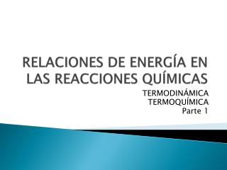 RELACIONES DE ENERGÍA EN LAS REACCIONES QUÍMICAS