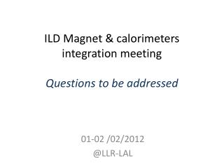 ILD Magnet & calorimeters integration meeting Questions to be addressed