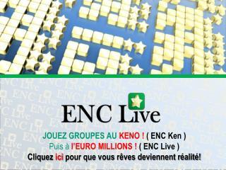 JOUEZ GROUPES AU  KENO !  ( ENC Ken ) Puis à  l'EURO MILLIONS !  ( ENC Live )