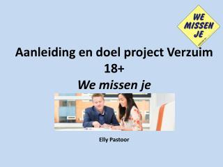 Aanleiding en doel project Verzuim 18+  We missen je Elly Pastoor