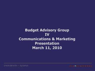 Budget Advisory Group  IV Communications & Marketing Presentation March 11, 2010