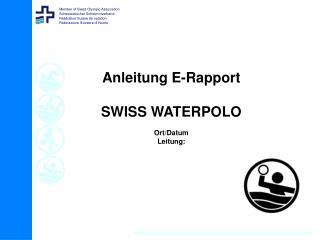 Anleitung E-Rapport SWISS WATERPOLO Ort/Datum Leitung: