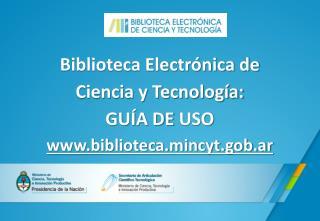 Biblioteca Electrónica de  Ciencia  y  Tecnología: GUÍA  DE  USO biblioteca.mincyt.gob.ar