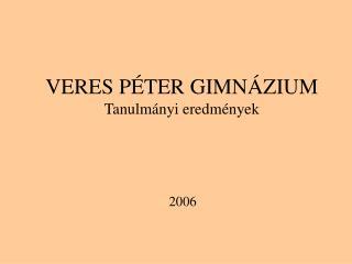 VERES PÉTER GIMNÁZIUM Tanulmányi eredmények 2006