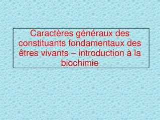 Caractères généraux des constituants fondamentaux des êtres vivants – introduction à la biochimie