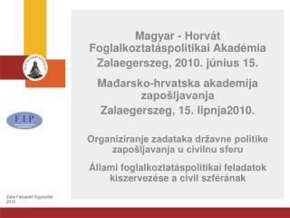 Magyar - Horv�t Foglalkoztat�spolitikai Akad�mia Zalaegerszeg, 2010. j�nius 15.