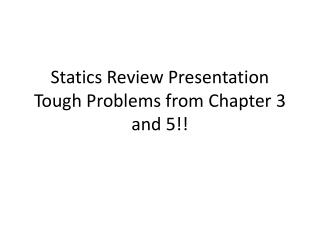 Statics Review Presentation Tough Problems from Chapter 3 and 5!!