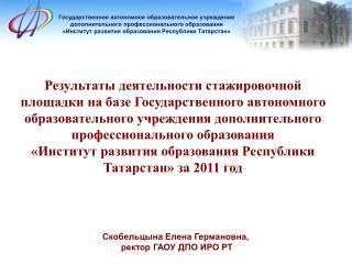 Скобельцына Елена Германовна,  ректор ГАОУ ДПО ИРО РТ