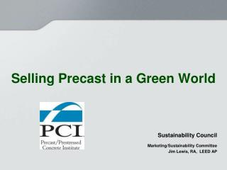 Selling Precast in a Green World Sustainability Council Marketing/Sustainability Committee