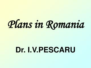 Plans in Romania Dr. I.V.PESCARU