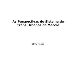 As Perspectivas do Sistema de Trens Urbanos de Maceió CBTU Maceió