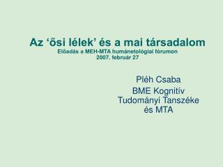 Az 'ősi lélek' és a mai társadalom Előadás a MEH-MTA humánetológiai fórumon  2007. február 27
