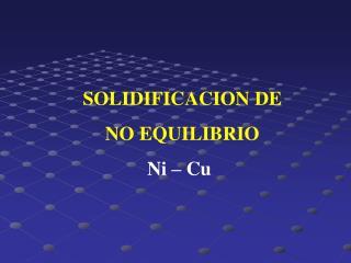 SOLIDIFICACION DE  NO EQUILIBRIO Ni – Cu