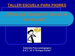 TALLER ESCUELA PARA PADRES  ¿Para qué Educación Sexual en la escuela?...