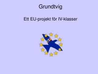 Grundtvig Ett EU-projekt f�r IV-klasser