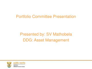 Portfolio Committee Presentation Presented by: SV Mathobela DDG: Asset Management