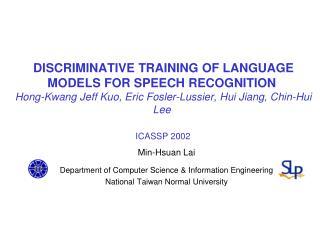 DISCRIMINATIVE TRAINING OF LANGUAGE MODELS FOR SPEECH RECOGNITION  Hong-Kwang Jeff Kuo, Eric Fosler-Lussier, Hui Jiang,