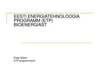 EESTI ENERGIATEHNOLOOGIA PROGRAMM (ETP) BIOENERGIAST Peep Siitam ETP programmijuht