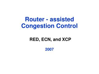 Router - assisted  Congestion Control RED, ECN, and XCP