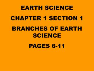 EARTH SCIENCE CHAPTER 1 SECTION 1 BRANCHES OF EARTH SCIENCE PAGES 6-11