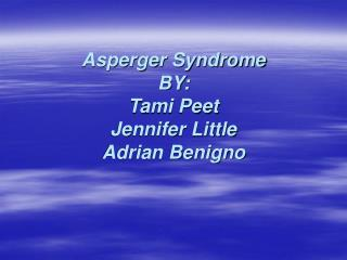 Asperger Syndrome BY: Tami Peet Jennifer Little Adrian Benigno