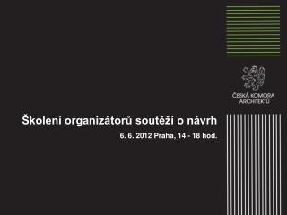 Školení organizátorů soutěží o návrh 6. 6. 2012 Praha ,  14 - 18 hod.