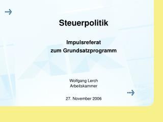 Steuerpolitik Impulsreferat zum Grundsatzprogramm Wolfgang Lerch Arbeitskammer 27. November 2006