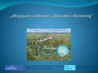 """"""" Megújuló szakképzés a Drávától a Balatonig"""" TÁMOP -2.2.3- 07/2-2F- 2008-0011"""
