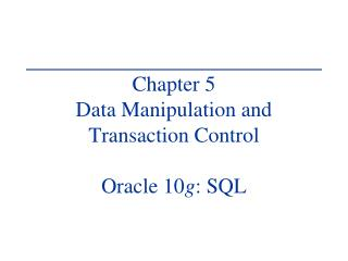 Chapter 5 Data Manipulation and Transaction Control Oracle 10 g : SQL