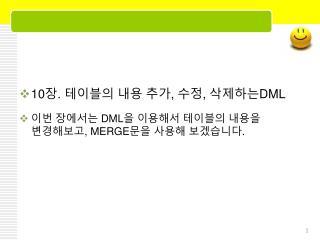 10 장 .  테이블의 내용 추가 ,  수정 ,  삭제하는 DML 이번 장에서는  DML 을 이용해서 테이블의 내용을 변경해보고 , MERGE 문을 사용해 보겠습니다 .
