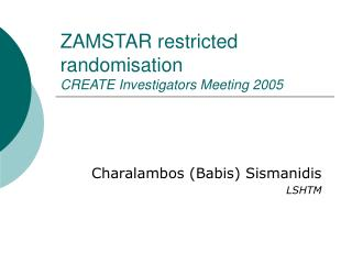 ZAMSTAR restricted randomisation  CREATE Investigators Meeting 2005