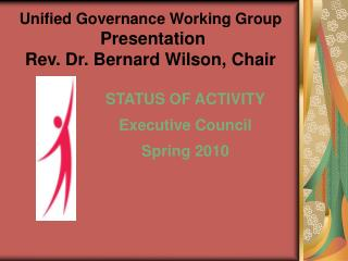 Unified Governance Working Group   Presentation Rev. Dr. Bernard Wilson, Chair