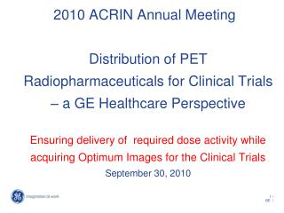 2010 ACRIN Annual Meeting  Distribution of PET Radiopharmaceuticals for Clinical Trials   a GE Healthcare Perspective  E