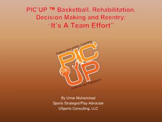 "PIC'UP  ™  Basketball, Rehabilitation, Decision Making and Reentry: "" It's A Team Effort"""