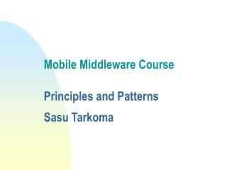 Mobile Middleware Course  Principles and Patterns Sasu Tarkoma